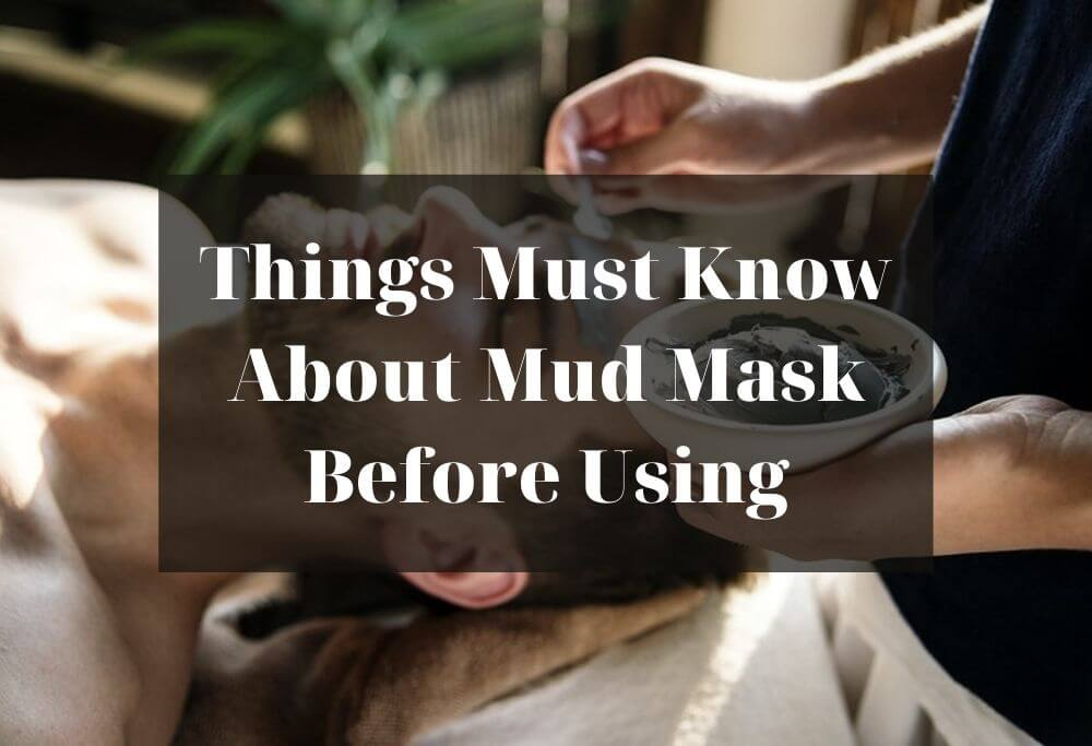 Things Must Know About Mud Mask Before Using